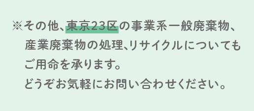 ※その他、東京23区の事業系一般廃棄物、産業廃棄物の処理、リサイクルについてもご用命を承ります。どうぞお気軽にお問い合わせください。